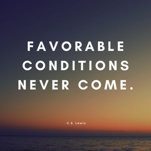 favorable conditions never come.